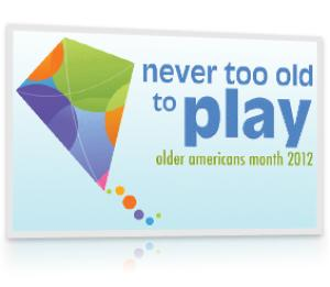 Older Americans Month 2012 - Theme - Never Too Old to Play